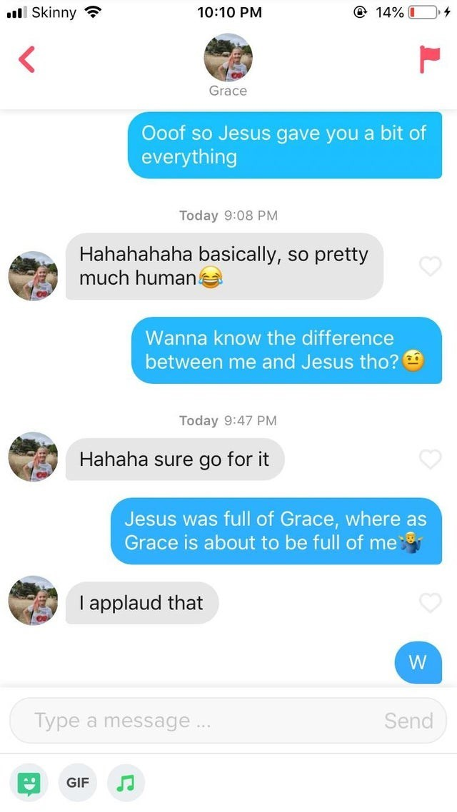 tinder - Text - @ 14% Skinny 10:10 PM Grace Ooof so Jesus gave you a bit of everything Today 9:08 PM Hahahahaha basically, pretty SO much human Wanna know the difference between me and Jesus tho? Today 9:47 PM Hahaha sure go for it Jesus was full of Grace, where as Grace is about to be full of me I applaud that W Type Send a message.. GIF