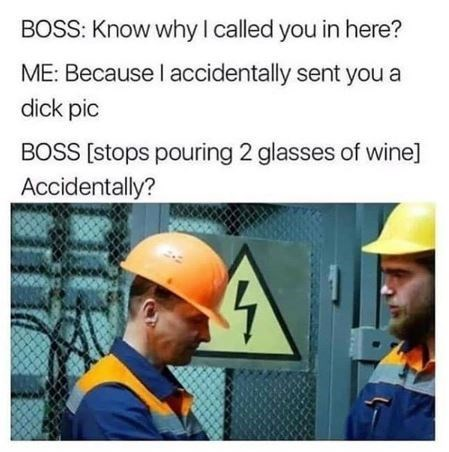 work meme - Personal protective equipment - BOSS: Know why I called you in here? ME: Because I accidentally sent you a dick pic BOSS [stops pouring 2 glasses of wine] Accidentally?