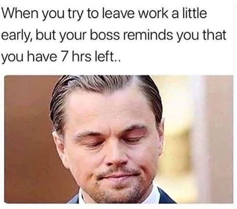 "Meme - Leonardo DiCaprio - ""When you try to leave work a little early, but your boss reminds you that you have 7 hrs left."""