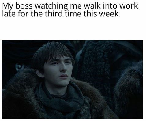 "Meme - Game of Thrones, Bran - ""My boss watching me walk into work late for the third time this week"""