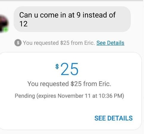 work meme - Text - Can u come in at 9 instead of 12 You requested $25 from Eric. See Details $25 You requested $25 from Eric. Pending (expires November 11 at 10:36 PM) SEE DETAILS