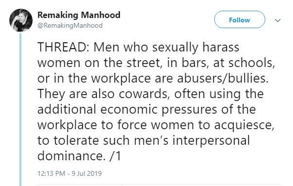 metoo - Text - Remaking Manhood @RemakingManhood Follow THREAD: Men who sexually harass women on the street, in bars, at schools, or in the workplace are abusers/bullies. They are also cowards, often using the additional economic pressures of the workplace to force women to acquiesce, to tolerate such men's interpersonal dominance. /1 12:13 PM - 9 Jul 2019