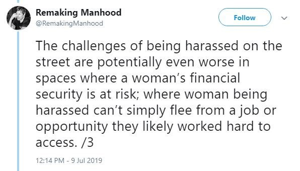 metoo - Text - Remaking Manhood @RemakingManhood Follow The challenges of being harassed on the street are potentially even worse in spaces where a woman's financial security is at risk; where woman being harassed can't simply flee from a job or opportunity they likely worked hard to access. /3 12:14 PM -9 Jul 2019