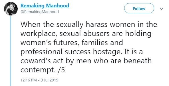 metoo - Text - Remaking Manhood Follow @RemakingManhood When the sexually harass women in the workplace, sexual abusers are holding women's futures, families and professional success hostage. It is a coward's act by men who are beneath contempt. /5 12:16 PM 9 Jul 2019