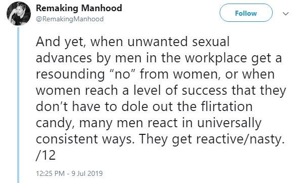 """metoo - Text - Remaking Manhood Follow @RemakingManhood And yet, when unwanted sexual advances by men in the workplace get a resounding """"no"""" from women, or when women reach a level of success that they don't have to dole out the flirtation candy, many men react in universally consistent ways. They get reactive/nasty. /12 12:25 PM -9 Jul 2019"""