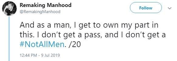 metoo - Text - Remaking Manhood Follow @RemakingManhood And as a man, I get to own my part in this. I don't get a pass, and I don't get a #NotAllMen. /20 12:44 PM -9 Jul 2019