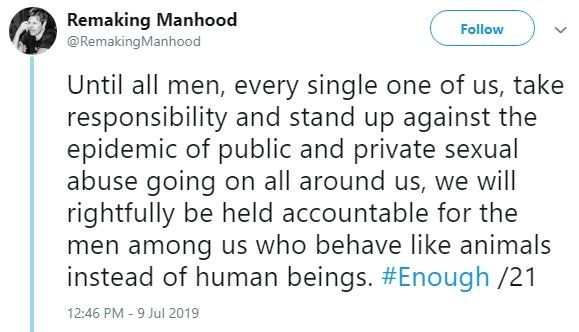 metoo - Text - Remaking Manhood Follow @RemakingManhood Until all men, every single one of us, take responsibility and stand up against the epidemic of public and private sexual abuse going on all around us, we will rightfully be held accountable for the men among us who behave like animals instead of human beings. #Enough /21 12:46 PM - 9 Jul 2019