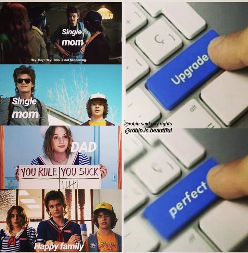 stranger things meme - Text - Single mom Hey Hey! Hey! This is not happening. Single Upgrade mom alt @robin.said.y.rights @robin.is.beautiful DAD YOU RULE YOU SUCK perfect Happy family