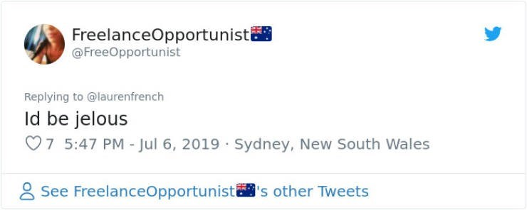 funny housemate - Text - FreelanceOpportunisti @FreeOpportunist Replying to @laurenfrench Id be jelous 7 5:47 PM - Jul 6, 2019 Sydney, New South Wales See FreelanceOpportunists other Tweets