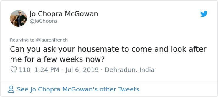 funny housemate - Text - Jo Chopra McGowan @JoChopra Replying to @laurenfrench Can you ask your housemate to come and look after me for a few weeks now? 110 1:24 PM - Jul 6, 2019 Dehradun, India See Jo Chopra McGowan's other Tweets