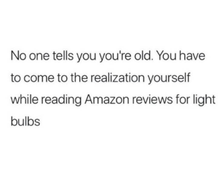 adults - Text - No one tells you you're old. You have to come to the realization yourself while reading Amazon reviews for light bulbs