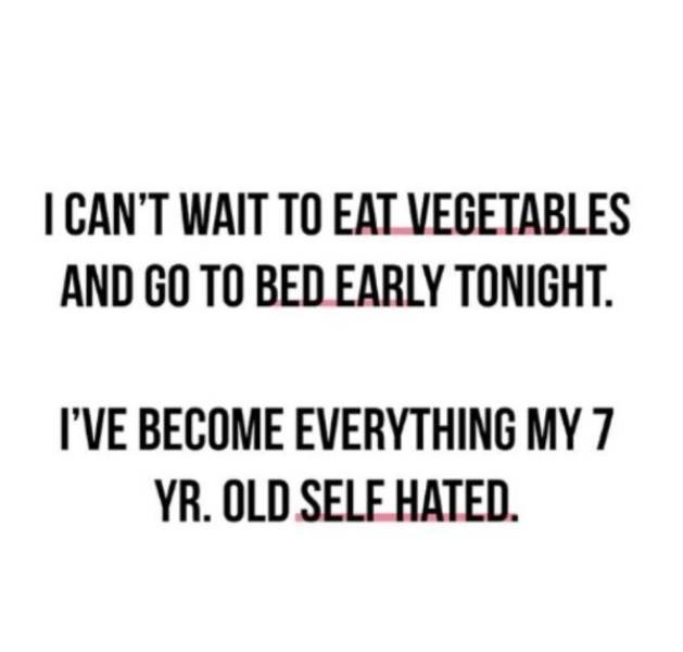adults - Text - I CAN'T WAIT TO EAT VEGETABLES AND GO TO BED EARLY TONIGHT. I'VE BECOME EVERYTHING MY 7 YR.OLD SELF HATED.