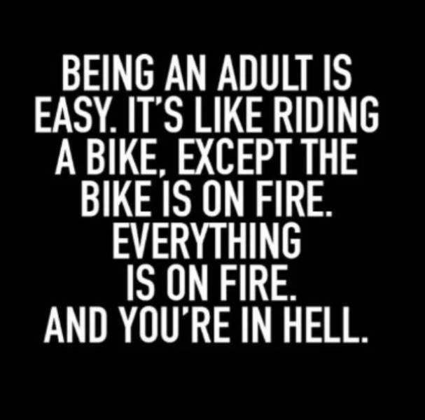 adults - Font - BEING AN ADULT IS EASY. IT'S LIKE RIDING A BIKE, EXCEPT THE BIKE IS ON FIRE EVERYTHING IS ON FIRE. AND YOU'RE IN HELL.