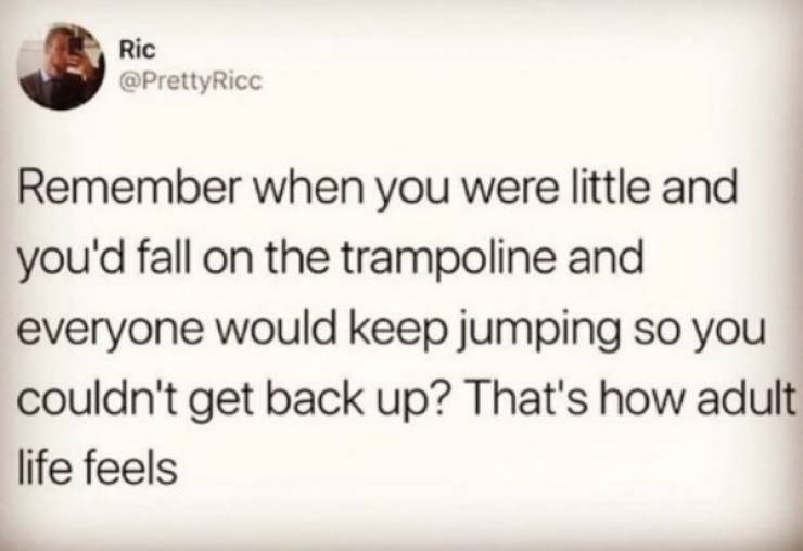 adults - Text - Ric @PrettyRicc Remember when you were little and you'd fall on the trampoline and everyone would keep jumping so you couldn't get back up? That's how adult life feels