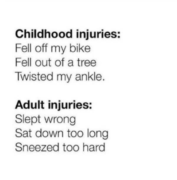adults - Text - Childhood injuries: Fell off my bike Fell out of a tree Twisted my ankle. Adult injuries: Slept wrong Sat down too long Sneezed too hard