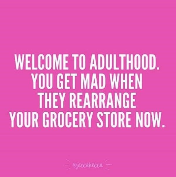 adults - Text - WELCOME TO ADULTHOOD. YOU GET MAD WHEN THEY REARRANGE YOUR GROCERY STORE NOW. pecahecce
