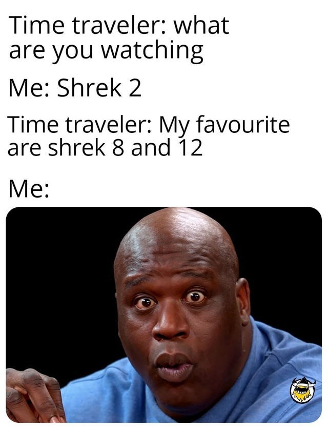 Text - Time traveler: what are you watching Me: Shrek 2 Time traveler: My favourite are shrek 8 and 12 Ме: