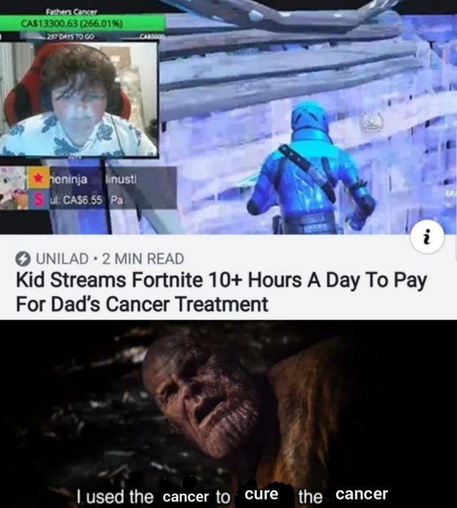 dank meme - Organism - Fathers Canser CA$13300.63 (266.01 %) CAS00 heninja linust Sul: CAS6.55 Pa UNILAD 2 MIN READ Kid Streams Fortnite 10+ Hours A Day To Pay For Dad's Cancer Treatment I used the cancer to cure the cancer