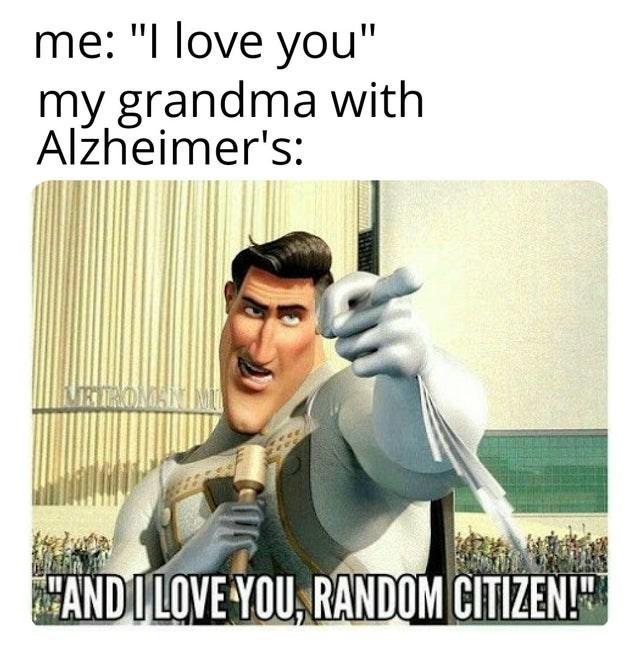 "dank meme - Text - me: ""I love you"" my grandma with Alzheimer's: MRTOMANIM ANDULOVE YOU RANDOM CITIZEN!"