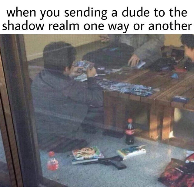 dank meme - Adaptation - when you sending a dude to the shadow realm one way or another