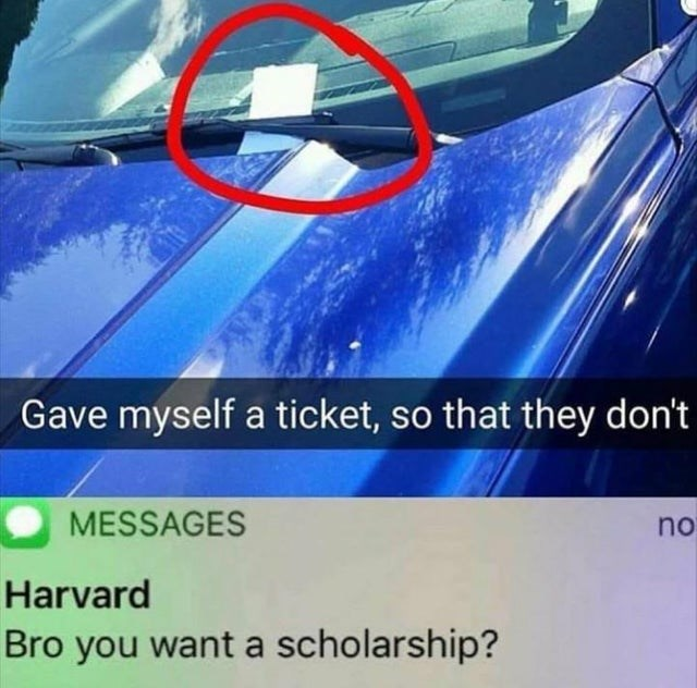 dank meme - Motor vehicle - Gave myself a ticket, so that they don't MESSAGES no Harvard Bro you want a scholarship?