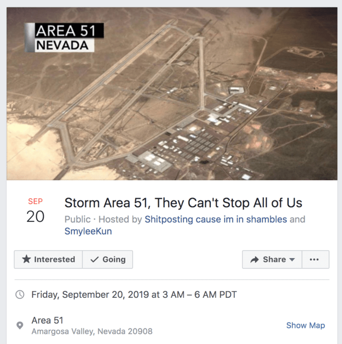 Facebook group - AREA 51 NEVADA Storm Area 51, They Can't Stop All of Us SEP 20 Public Hosted by Shitposting cause im in shambles and SmyleeKun Going Interested Share Friday, September 20, 2019 at 3 AM 6 AM PDT Area 51 Show Map Amargosa Valley, Nevada 20908 :