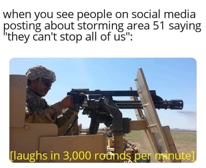 """storm area 51 meme - Gun - when you see people on social media posting about storming area 51 saying """"they can't stop all of us"""": [laughs in 3,000 rounds per minute]"""
