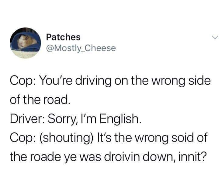 meme - Text - Patches @Mostly_Cheese Cop: You're driving on the wrong side of the road. Driver: Sorry, I'm English. Cop: (shouting) It's the wrong soid of the roade ye was droivin down, innit?