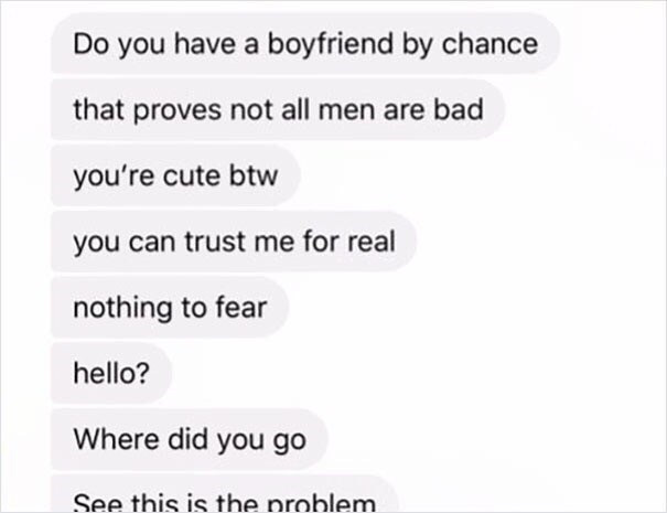 Text - Do you have a boyfriend by chance that proves not all men are bad you're cute btw you can trust me for real nothing to fear hello? Where did you go See this is the problem