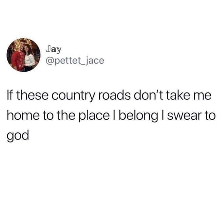 meme - Text - Jay @pettet_jace If these country roads don't take me home to the place I belong I swear to god