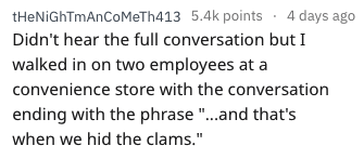 """askreddit - Text - tHeNiGhTmAnCoMeTh413 5.4k points 4 days ago Didn't hear the full conversation but I walked in on two employees at a convenience store with the conversation ending with the phrase """"...and that's when we hid the clams."""""""