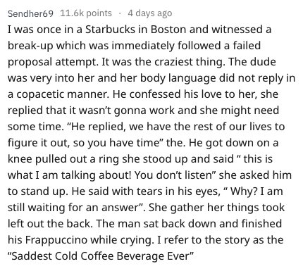 """askreddit - Text - Sendher69 11.6k points 4 days ago once in a Starbucks in Boston and witnessed a break-up which was immediately followed a failed proposal attempt. It was the craziest thing. The dude was very into her and her body language did not reply in a copacetic manner. He confessed his love to her, she replied that it wasn't gonna work and she might need some time. """"He replied, we have the rest of our lives to figure it out, so you have time"""" the. He got down on a knee pulled out a ring"""