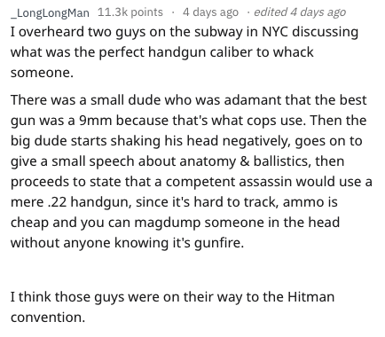 askreddit - Text - 4 days ago edited 4 days ago LongLongMan 11.3k points I overheard two guys on the subway in NYC discussing what was the perfect handgun caliber to whack someone There was a small dude who was adamant that the best gun was a 9mm because that's what cops use. Then the big dude starts shaking his head negatively, goes on to give a small speech about anatomy & ballistics, then proceeds to state that a competent assassin would use mere .22 handgun, since it's hard to track, ammo is