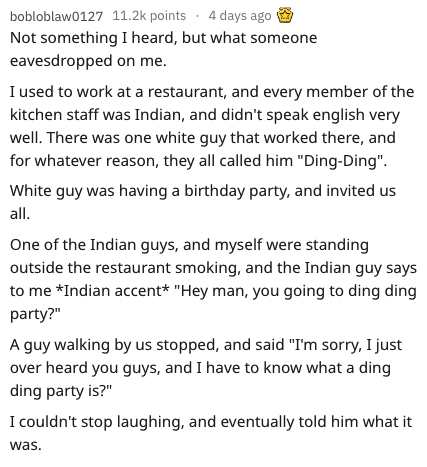 """askreddit - Text - bobloblaw0127 11.2k points 4 days ago Not something I heard, but what someone eavesdropped on me. I used to work at a restaurant, and every member of the kitchen staff was Indian, and didn't speak english very well. There was one white guy that worked there, and for whatever reason, they all called him """"Ding-Ding"""". White guy was having a birthday party, and invited us all. One of the Indian guys, and myself were standing outside the restaurant smoking, and the Indian guy says"""