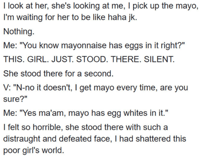 """Vegan mayo - Text - I look at her, she's looking at me, I pick up the mayo, I'm waiting for her to be like haha jk. Nothing. Me: """"You know mayonnaise has eggs in it right?"""" THIS. GIRL. JUST. STOOD. THERE. SILENT. She stood there for a second. V: """"N-no it doesn't, I get mayo every time, sure?"""" Me: """"Yes ma'am, mayo has egg whites in it."""" I felt so horrible, she stood there with such a distraught and defeated face, I had shattered this poor girl's world."""