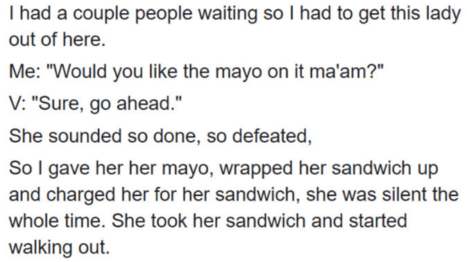 """Vegan mayo - Text - T had a couple people waiting so I had to get this lady out of here. Me: """"Would you like the mayo on it ma'am?"""" V: """"Sure, go ahead."""" She sounded so done, so defeated, So I gave her her mayo, wrapped her sandwich up and charged her for her sandwich, she was silent the whole time. She took her sandwich and started walking out."""