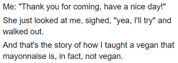 """Vegan mayo - Text - Me: """"Thank you for coming, have a nice day!"""" She just looked at me, sighed, """"yea, 'll try"""" and walked out. And that's the story of how I taught a vegan mayonnaise is, in fact, not vegan."""