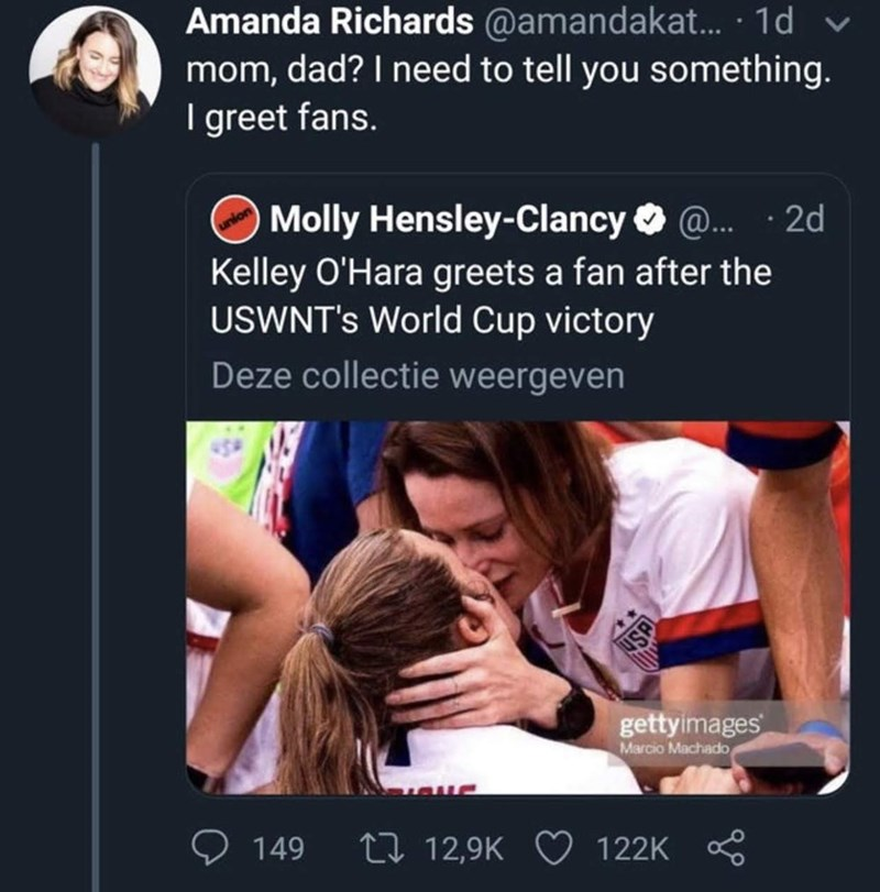 funny tweet - Text - Amanda Richards @amandakat... 1d mom, dad? I need to tell you something. I greet fans. Molly Hensley-Clancy Kelley O'Hara greets a fan after the USWNT's World Cup victory @... 2d Deze collectie weergeven gettyimages Marcio Machado 212,9K 122K 149