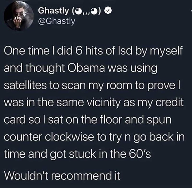 funny tweet - Text - Ghastly (O,) @Ghastly One time I did 6 hits of Isd by myself and thought Obama was using satellites to scan my room to prove was in the same vicinity as my credit card so I sat on the floor and spun counter clockwise to try n go back in time and got stuck in the 60's Wouldn't recommend it