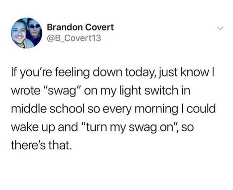"""Text - Brandon Covert @B_Covert13 If you're feeling down today, just know I wrote """"swag"""" on my light switch in middle school so every morning I could wake up and """"turn my swag on"""", so there's that."""