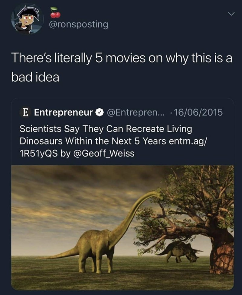 funny tweet - Wildlife - @ronsposting There's literally 5 movies on why this is a bad idea E Entrepreneur @Entrepren... 16/06/2015 Scientists Say They Can Recreate Living Dinosaurs Within the Next 5 Years entm.ag/ 1R51yQS by @Geoff_Weiss
