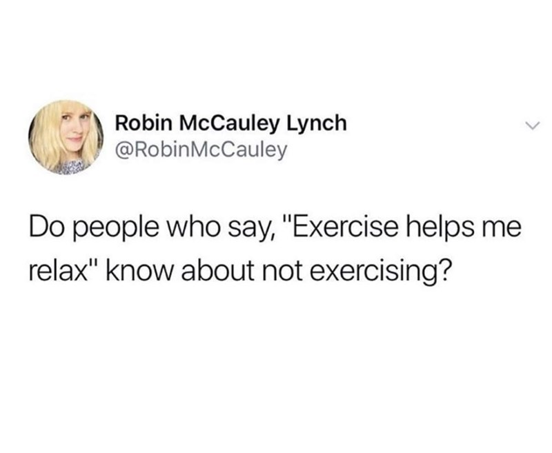 """Text - Robin McCauley Lynch @RobinMcCauley Do people who say, """"Exercise helps me relax"""" know about not exercising?"""