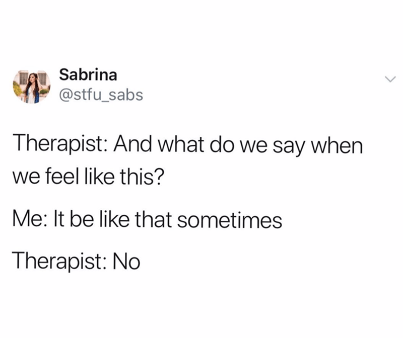 funny tweet - Text - Sabrina @stfu_sabs Therapist: And what do we say when we feel like this? Me: It be like that sometimes Therapist: No