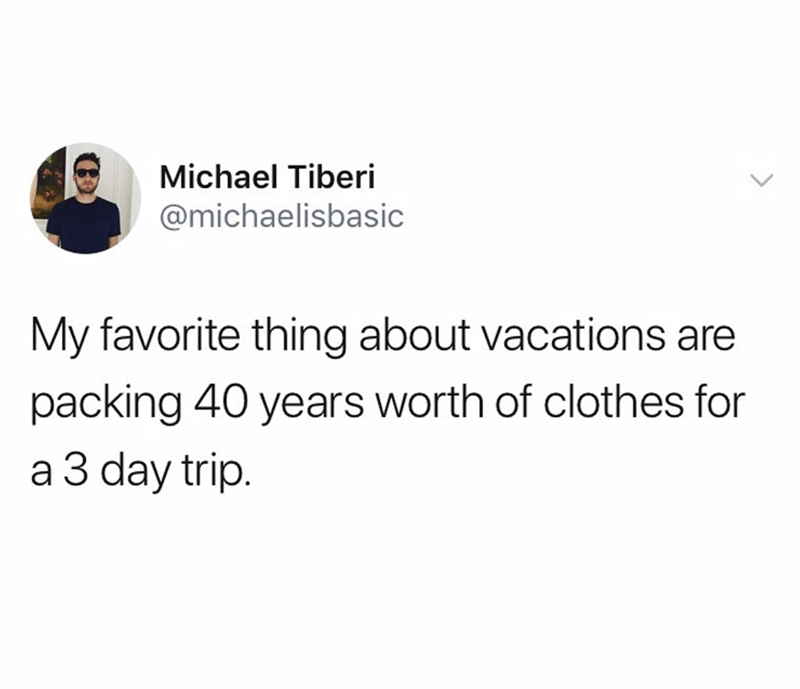 funny tweet - Text - Michael Tiberi @michaelisbasic My favorite thing about vacations are packing 40 years worth of clothes for a 3 day trip.