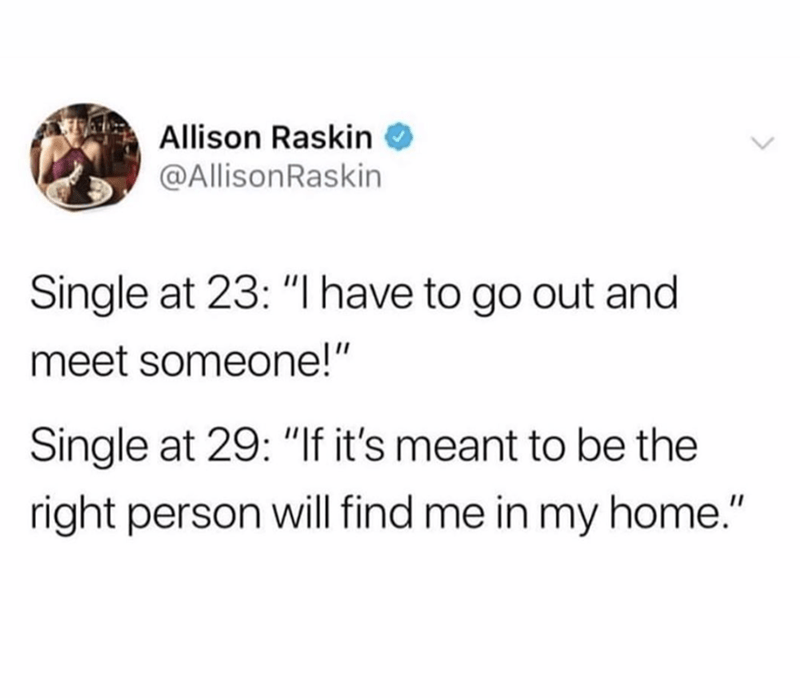 """funny tweet - Text - Allison Raskin @AllisonRaskin Single at 23: """"I have to go out and meet someone!"""" Single at 29: """"If it's meant to be the right person will find me in my home."""""""