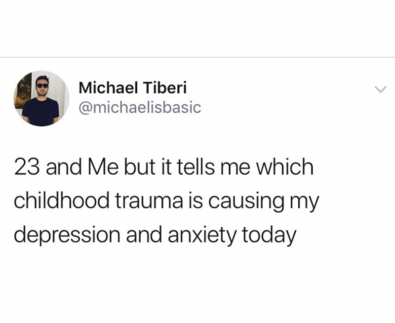 funny tweet - Text - Michael Tiberi @michaelisbasic 23 and Me but it tells me which childhood trauma is causing my depression and anxiety today