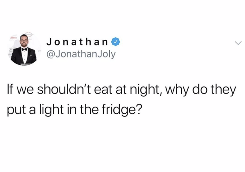 funny tweet - Text - ren Jonathan @JonathanJoly If we shouldn't eat at night, why do they put a light in the fridge?