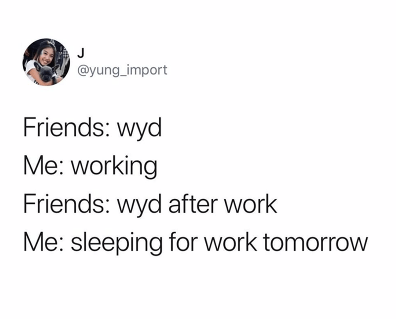 funny tweet - Text - J @yung_import Friends: wyd Me: working Friends: wyd after work Me: sleeping for work tomorrow