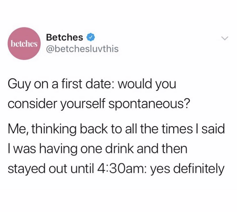 funny tweet - Text - Betches betches@betchesluvthis Guy on a first date: would you consider yourself spontaneous? Me, thinking back to all the times I said I was having one drink and then stayed out until 4:30am: yes definitely