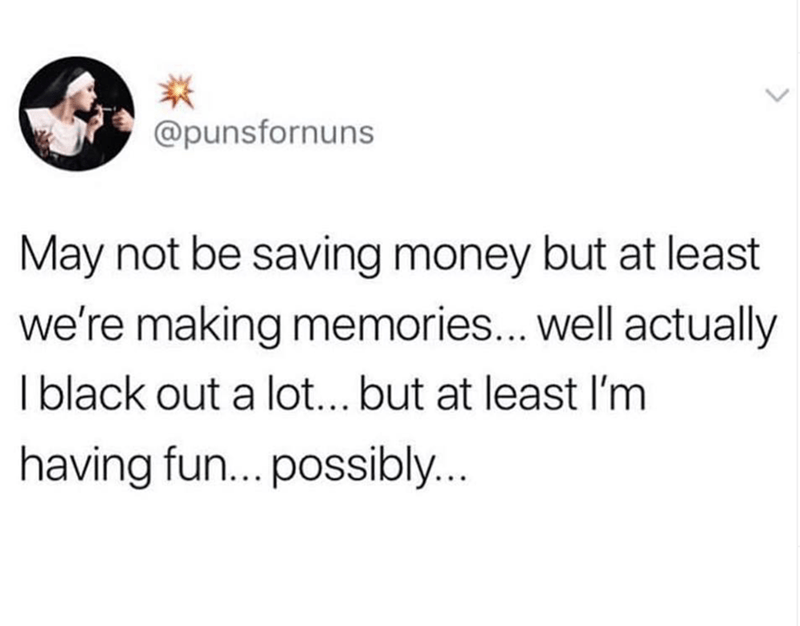 funny tweet - Text - @punsfornuns May not be saving money but at least we're making memories... well actually Iblack out a lot... but at least I'm having fun...possibly...